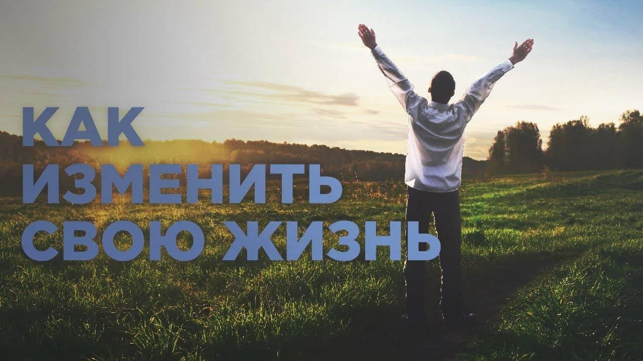 Как изменить свою жизнь к лучшему, с чего начать, полезные советы